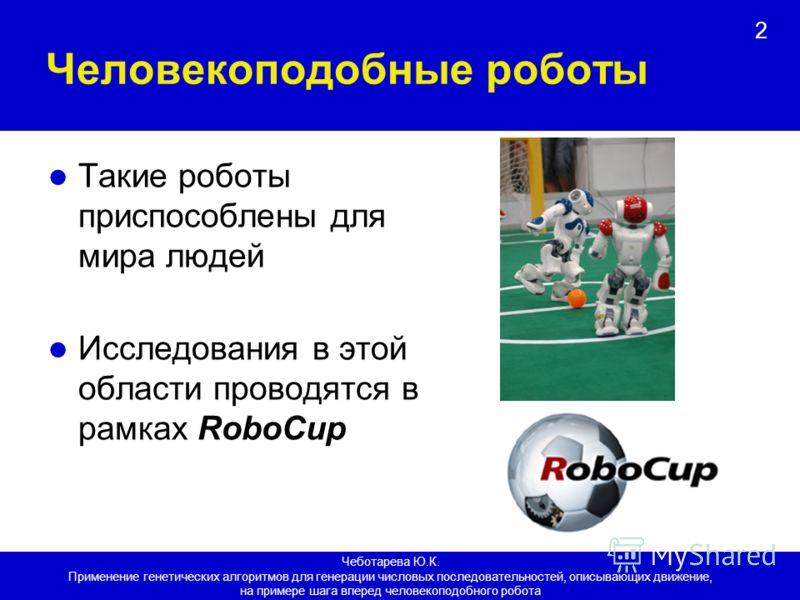 2 Человекоподобные роботы Такие роботы приспособлены для мира людей Исследования в этой области проводятся в рамках RoboCup Чеботарева Ю.К. Применение генетических алгоритмов для генерации числовых последовательностей, описывающих движение, на пример