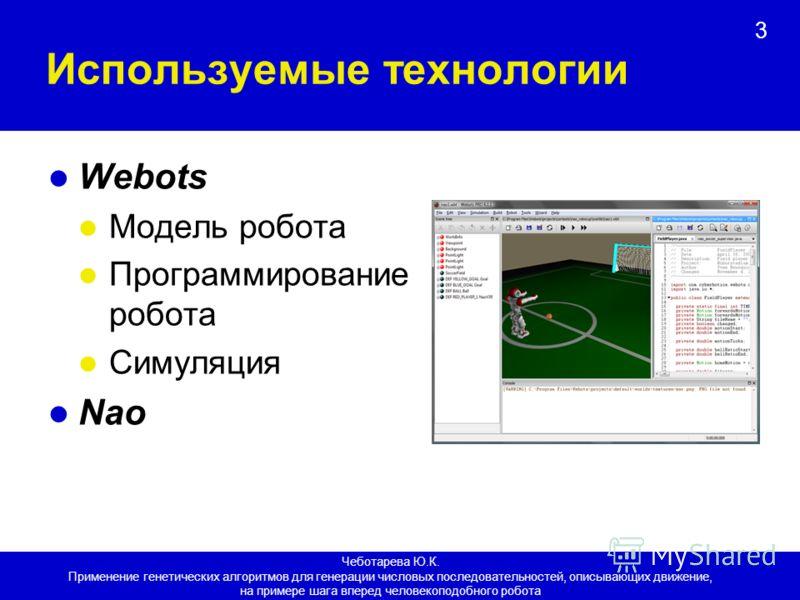 3 Используемые технологии Webots Модель робота Программирование робота Симуляция Nao Чеботарева Ю.К. Применение генетических алгоритмов для генерации числовых последовательностей, описывающих движение, на примере шага вперед человекоподобного робота
