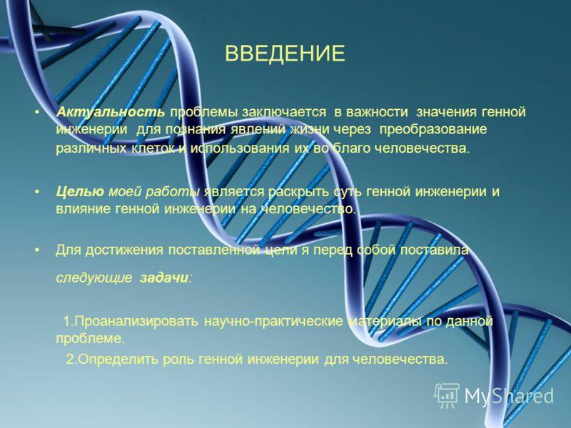 ВВЕДЕНИЕ Актуальность проблемы заключается в важности значения генной инженерии для познания явлений жизни через преобразование различных клеток и использования их во благо человечества. Целью моей работы является раскрыть суть генной инженерии и вли