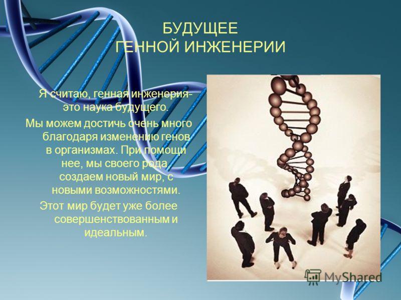 БУДУЩЕЕ ГЕННОЙ ИНЖЕНЕРИИ Я считаю, генная инженерия- это наука будущего. Мы можем достичь очень много благодаря изменению генов в организмах. При помощи нее, мы своего рода, создаем новый мир, с новыми возможностями. Этот мир будет уже более совершен
