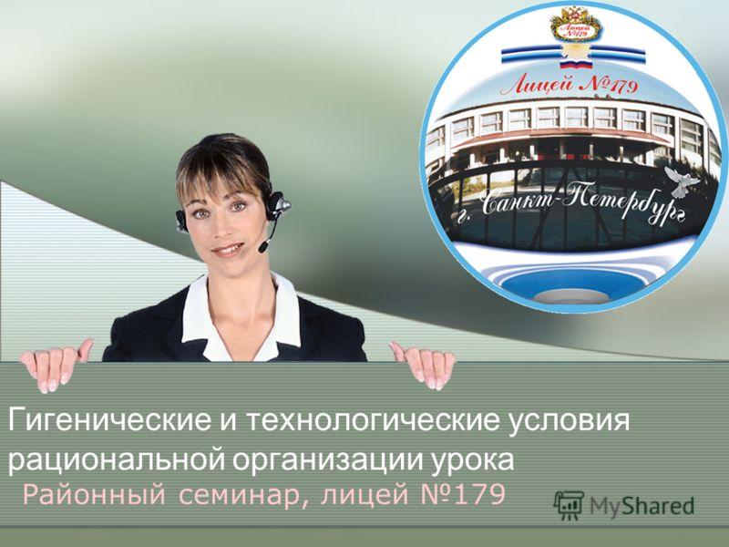 Гигенические и технологические условия рациональной организации урока Районный семинар, лицей 179