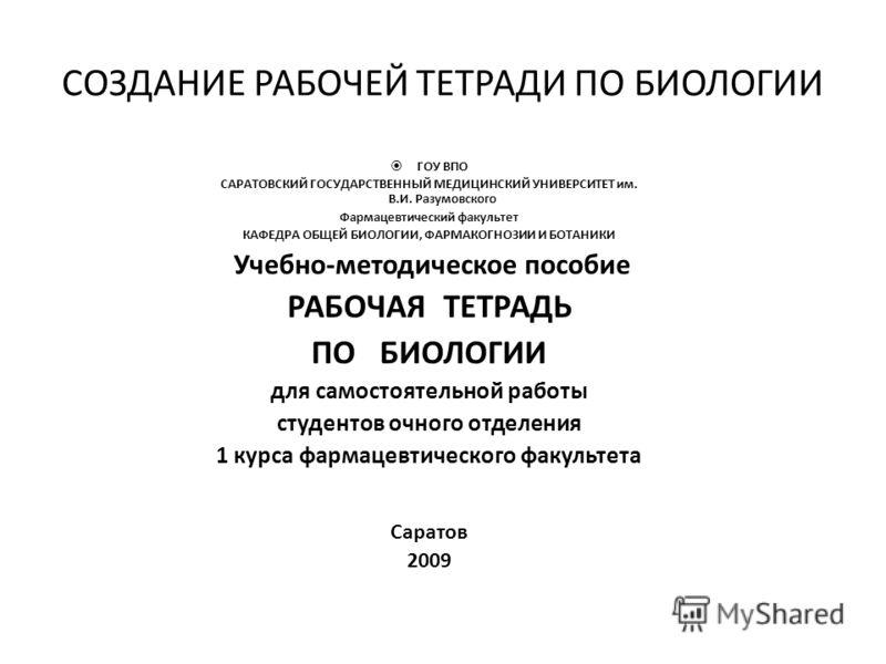 СОЗДАНИЕ РАБОЧЕЙ ТЕТРАДИ ПО БИОЛОГИИ ГОУ ВПО САРАТОВСКИЙ ГОСУДАРСТВЕННЫЙ МЕДИЦИНСКИЙ УНИВЕРСИТЕТ им. В.И. Разумовского Фармацевтический факультет КАФЕДРА ОБЩЕЙ БИОЛОГИИ, ФАРМАКОГНОЗИИ И БОТАНИКИ Учебно-методическое пособие РАБОЧАЯ ТЕТРАДЬ ПО БИОЛОГИИ