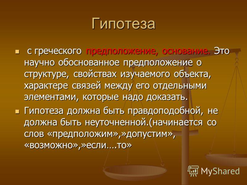 Гипотеза с греческого предположение, основание. Это научно обоснованное предположение о структуре, свойствах изучаемого объекта, характере связей между его отдельными элементами, которые надо доказать. с греческого предположение, основание. Это научн