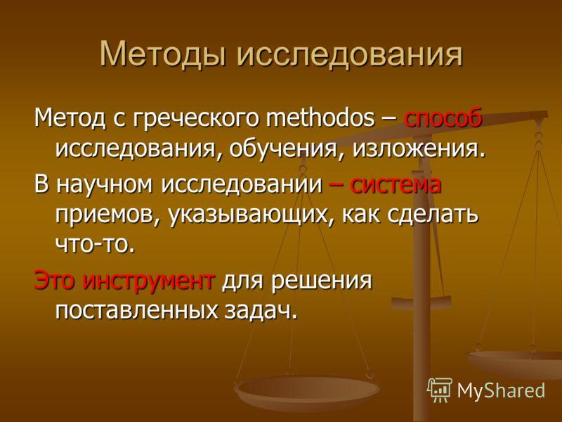 Методы исследования Метод с греческого methodos – способ исследования, обучения, изложения. В научном исследовании – система приемов, указывающих, как сделать что-то. Это инструмент для решения поставленных задач.