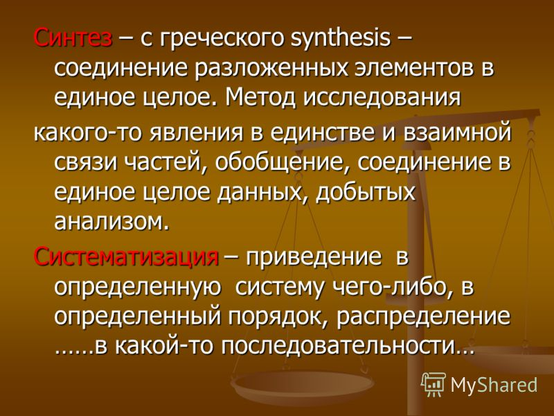 Синтез – с греческого sуnthesis – соединение разложенных элементов в единое целое. Метод исследования какого-то явления в единстве и взаимной связи частей, обобщение, соединение в единое целое данных, добытых анализом. Систематизация – приведение в о