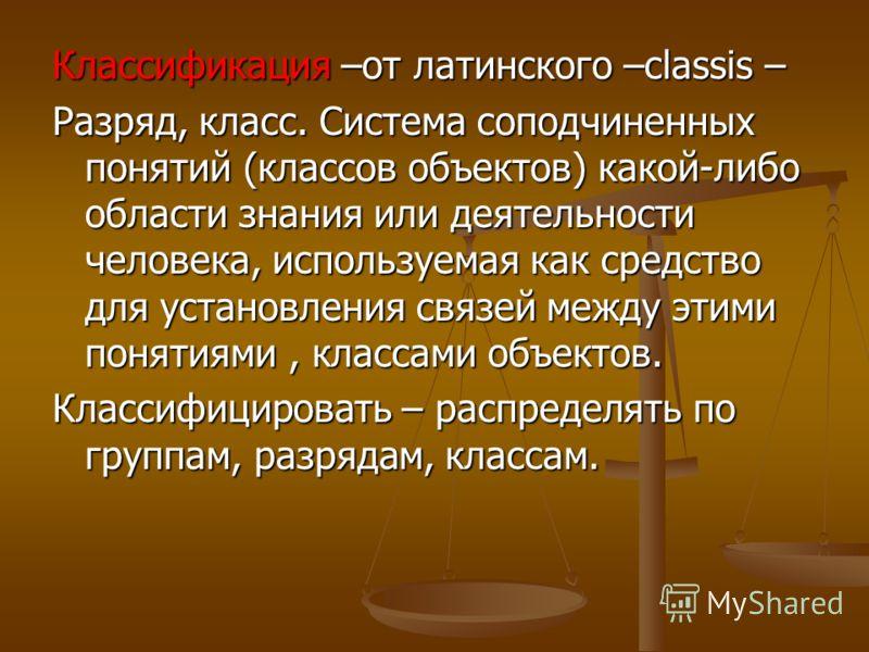 Классификация –от латинского –classis – Разряд, класс. Система соподчиненных понятий (классов объектов) какой-либо области знания или деятельности человека, используемая как средство для установления связей между этими понятиями, классами объектов. К