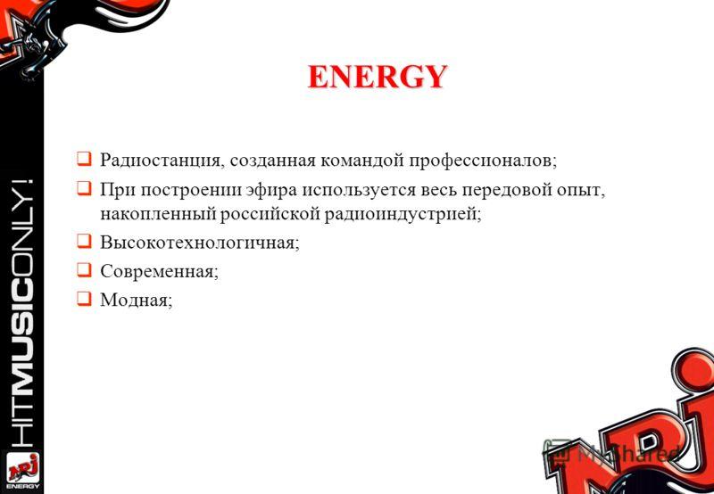 ENERGY Радиостанция, созданная командой профессионалов; При построении эфира используется весь передовой опыт, накопленный российской радиоиндустрией; Высокотехнологичная; Современная; Модная;