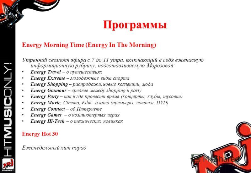 Программы Energy Morning Time (Energy In The Morning) Утренний сегмент эфира с 7 до 11 утра, включающий в себя ежечасную информационную рубрику, подготавливаемую Морозовой: Energy Travel – о путешествиях Energy Extreme – молодежные виды спорта Energy