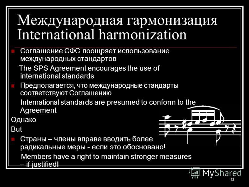 12 Международная гармонизация International harmonization Соглашение СФС поощряет использование международных стандартов The SPS Agreement encourages the use of international standards Предполагается, что международные стандарты соответствуют Соглаше