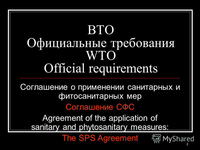 2 ВТО Официальные требования WTO Official requirements Соглашение о применении санитарных и фитосанитарных мер Соглашение СФС Agreement of the application of sanitary and phytosanitary measures: The SPS Agreement