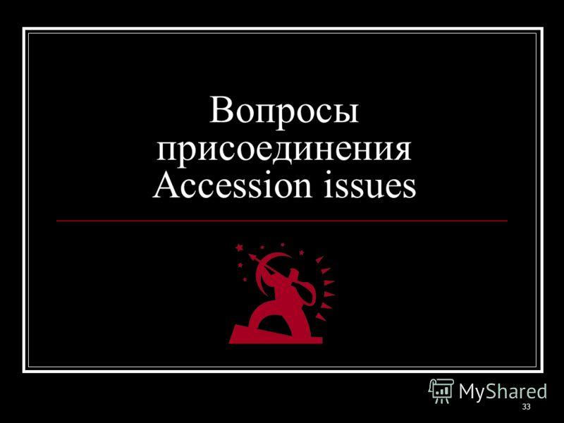 33 Вопросы присоединения Accession issues