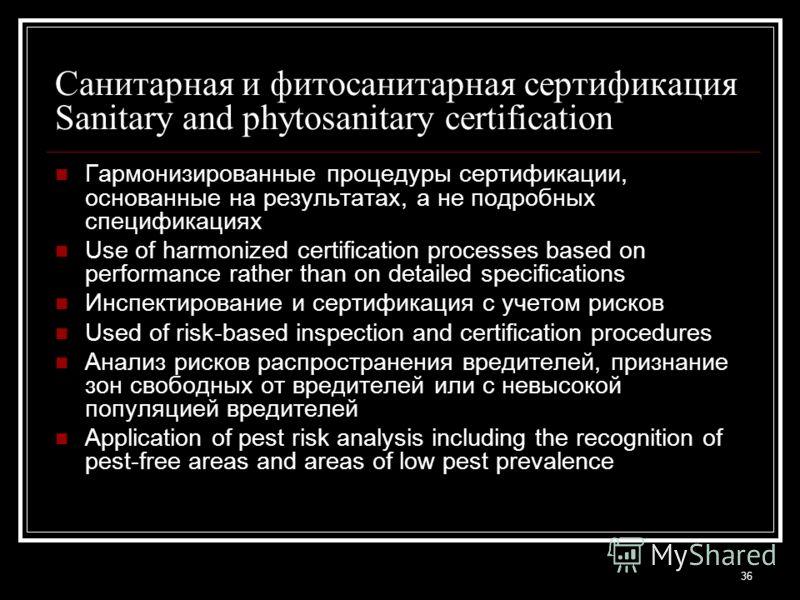 36 Санитарная и фитосанитарная сертификация Sanitary and phytosanitary certification Гармонизированные процедуры сертификации, основанные на результатах, а не подробных спецификациях Use of harmonized certification processes based on performance rath