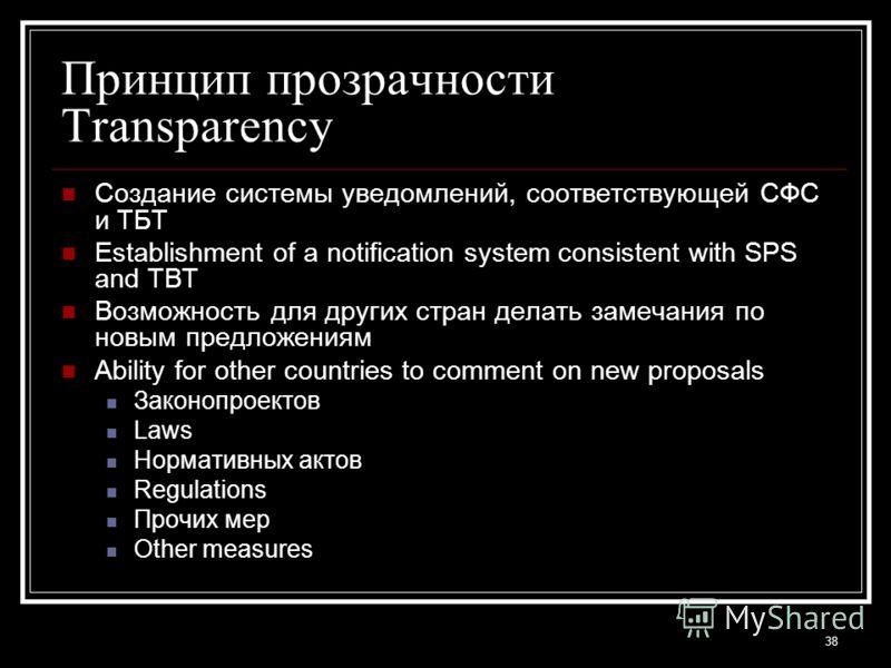 38 Принцип прозрачности Transparency Создание системы уведомлений, соответствующей СФС и ТБТ Establishment of a notification system consistent with SPS and TBT Возможность для других стран делать замечания по новым предложениям Ability for other coun