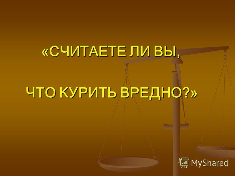 «СЧИТАЕТЕ ЛИ ВЫ, «СЧИТАЕТЕ ЛИ ВЫ, ЧТО КУРИТЬ ВРЕДНО?» ЧТО КУРИТЬ ВРЕДНО?»