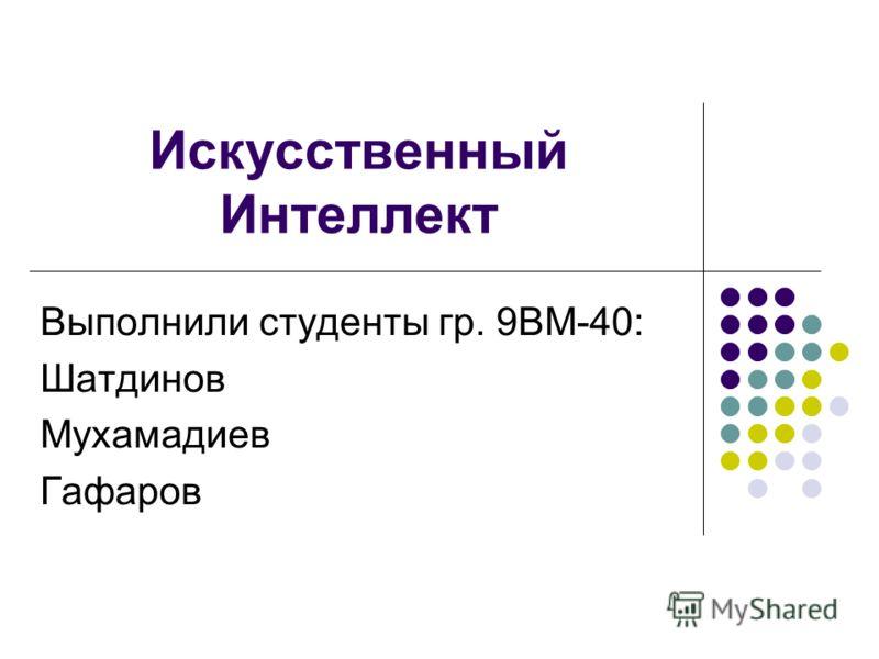 Искусственный Интеллект Выполнили студенты гр. 9ВМ-40: Шатдинов Мухамадиев Гафаров