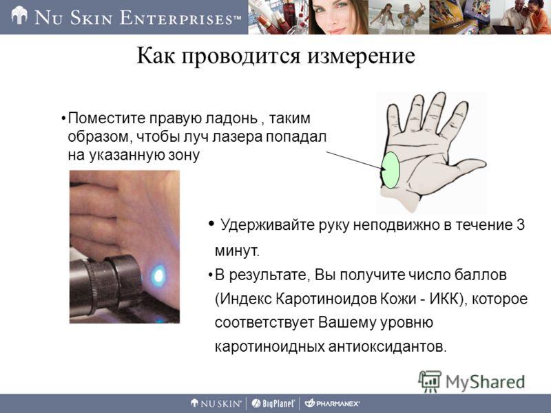 Как проводится измерение Удерживайте руку неподвижно в течение 3 минут. В результате, Вы получите число баллов (Индекс Каротиноидов Кожи - ИКК), которое соответствует Вашему уровню каротиноидных антиоксидантов. Поместите правую ладонь, таким образом,
