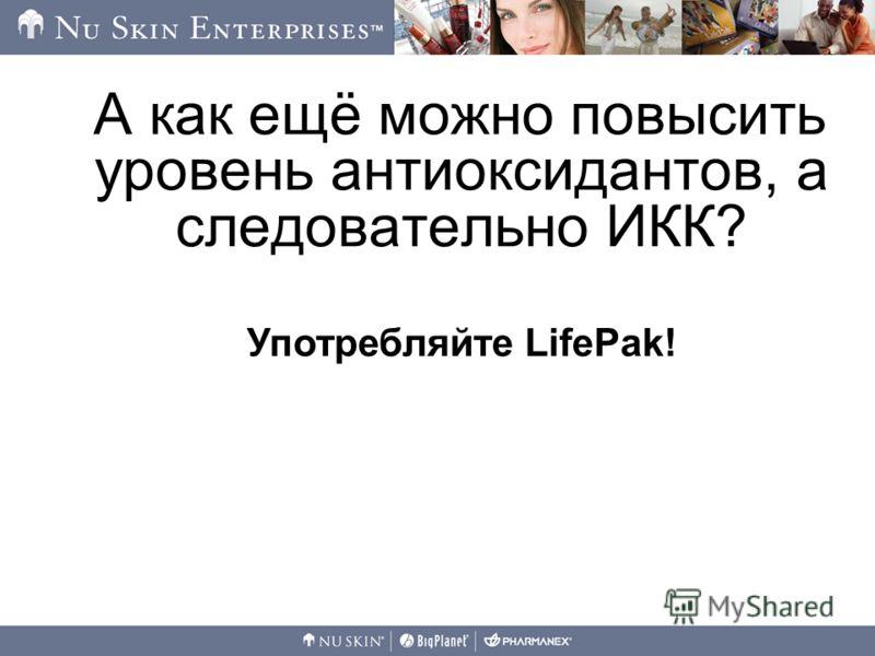 А как ещё можно повысить уровень антиоксидантов, а следовательно ИКК? Употребляйте LifePak!