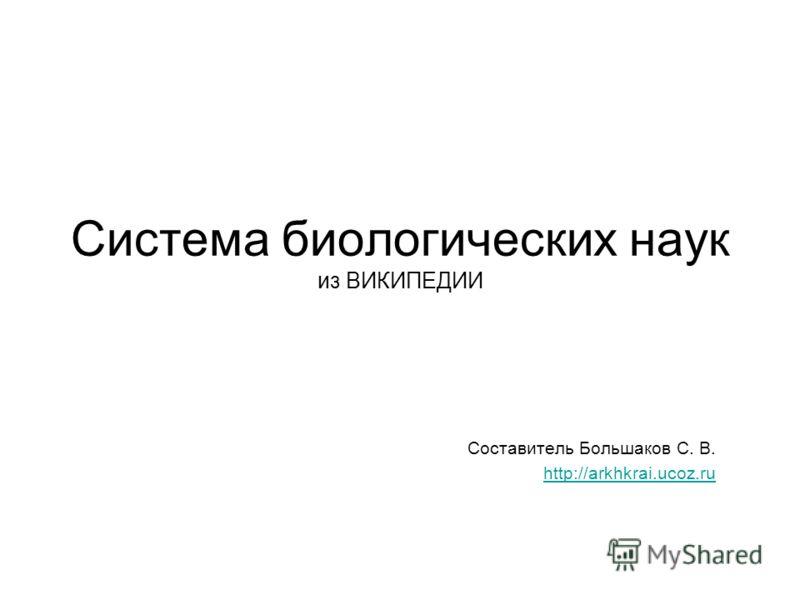 Система биологических наук из ВИКИПЕДИИ Составитель Большаков С. В. http://arkhkrai.ucoz.ru