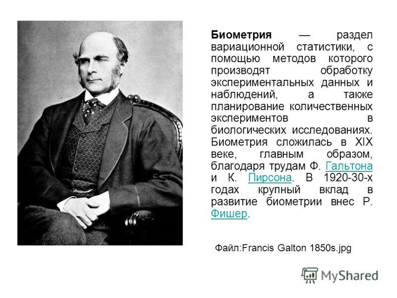 Биометрия раздел вариационной статистики, с помощью методов которого производят обработку экспериментальных данных и наблюдений, а также планирование количественных экспериментов в биологических исследованиях. Биометрия сложилась в XIX веке, главным