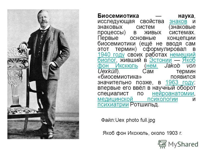 Биосемиотика наука, исследующая свойства знаков и знаковых систем (знаковые процессы) в живых системах. Первые основные концепции биосемиотики (ещё не вводя сам этот термин) сформулировал в 1940 году своих работах немецкий биолог, живший в Эстонии Як
