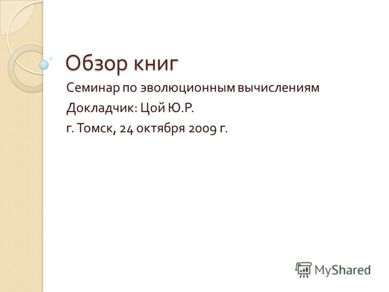 Обзор книг Семинар по эволюционным вычислениям Докладчик : Цой Ю. Р. г. Томск, 24 октября 2009 г.
