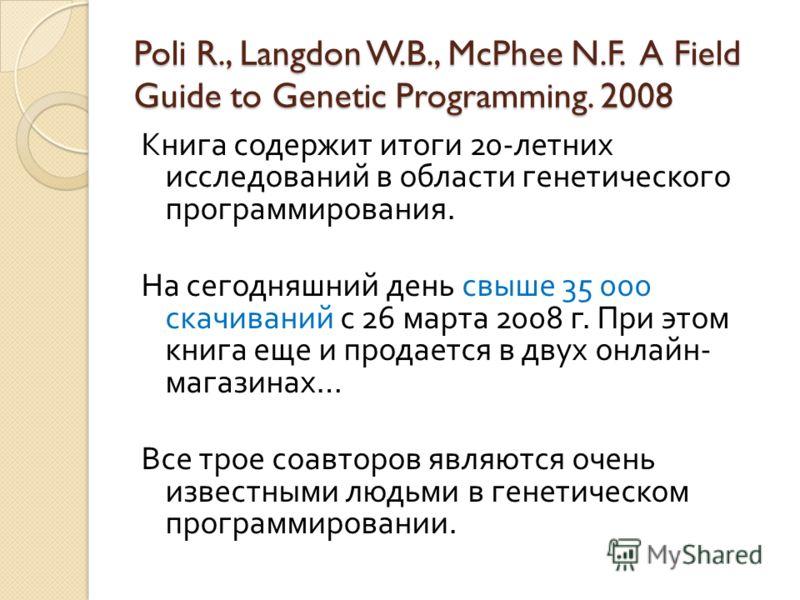 Poli R., Langdon W.B., McPhee N.F. A Field Guide to Genetic Programming. 2008 Книга содержит итоги 20- летних исследований в области генетического программирования. На сегодняшний день свыше 35 000 скачиваний с 26 марта 2008 г. При этом книга еще и п