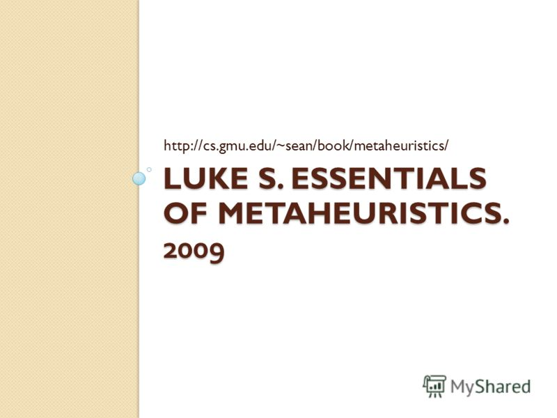 LUKE S. ESSENTIALS OF METAHEURISTICS. 2009 http://cs.gmu.edu/~sean/book/metaheuristics/