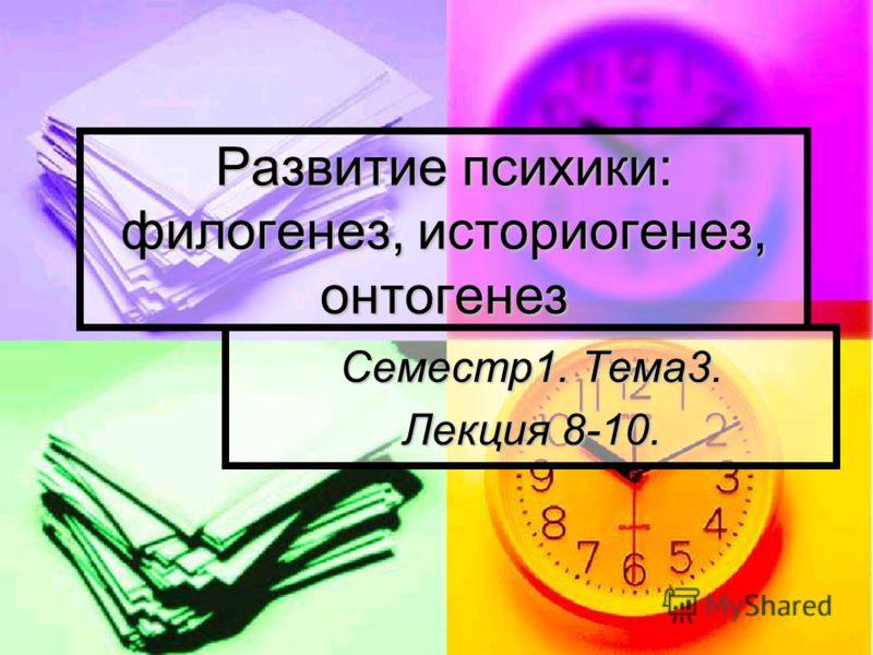 Развитие психики: филогенез, историогенез, онтогенез Семестр1. Тема3. Лекция 8-10.