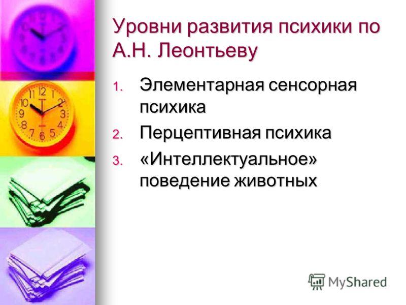 Уровни развития психики по А.Н. Леонтьеву 1. Элементарная сенсорная психика 2. Перцептивная психика 3. «Интеллектуальное» поведение животных
