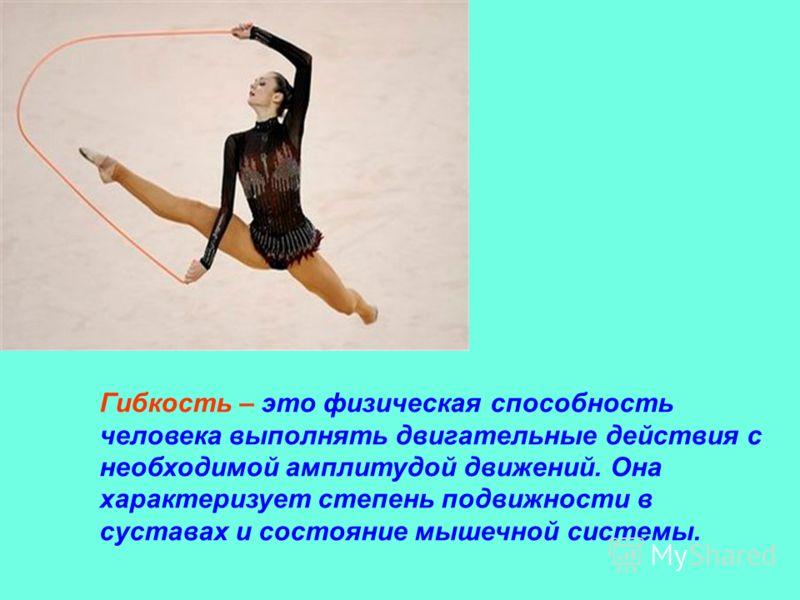 Гибкость – это физическая способность человека выполнять двигательные действия с необходимой амплитудой движений. Она характеризует степень подвижности в суставах и состояние мышечной системы.