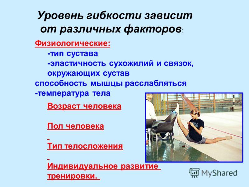 Уровень гибкости зависит от различных факторов : Физиологические: -тип сустава -эластичность сухожилий и связок, окружающих сустав способность мышцы расслабляться -температура тела Возраст человека Пол человека Тип телосложения Индивидуальное развити
