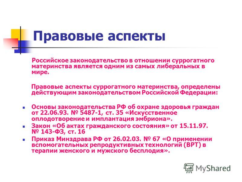 Правовые аспекты Российское законодательство в отношении суррогатного материнства является одним из самых либеральных в мире. Правовые аспекты суррогатного материнства, определены действующим законодательством Российской Федерации: Основы законодател