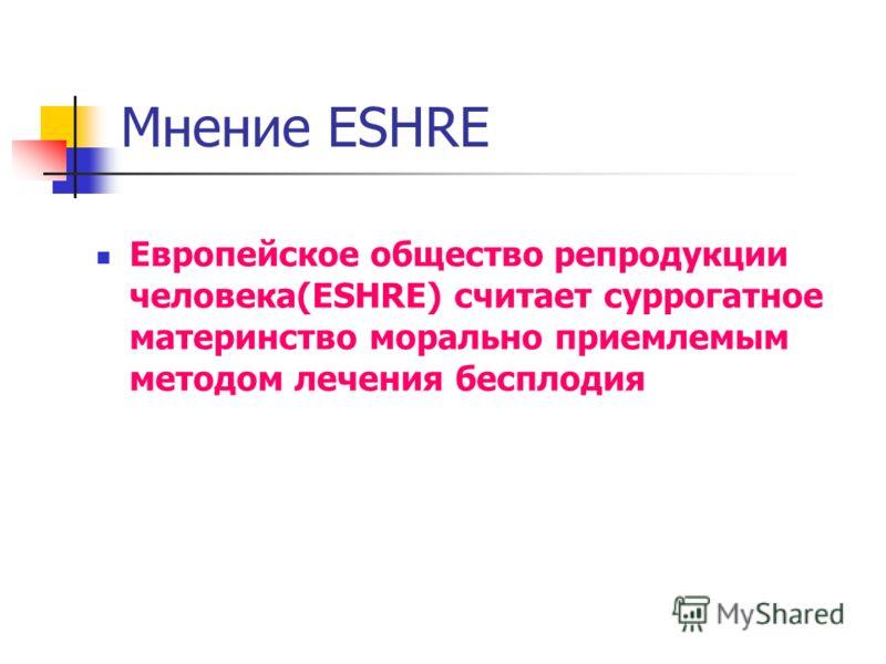 Мнение ESHRE Европейское общество репродукции человека(ESHRE) считает суррогатное материнство морально приемлемым методом лечения бесплодия
