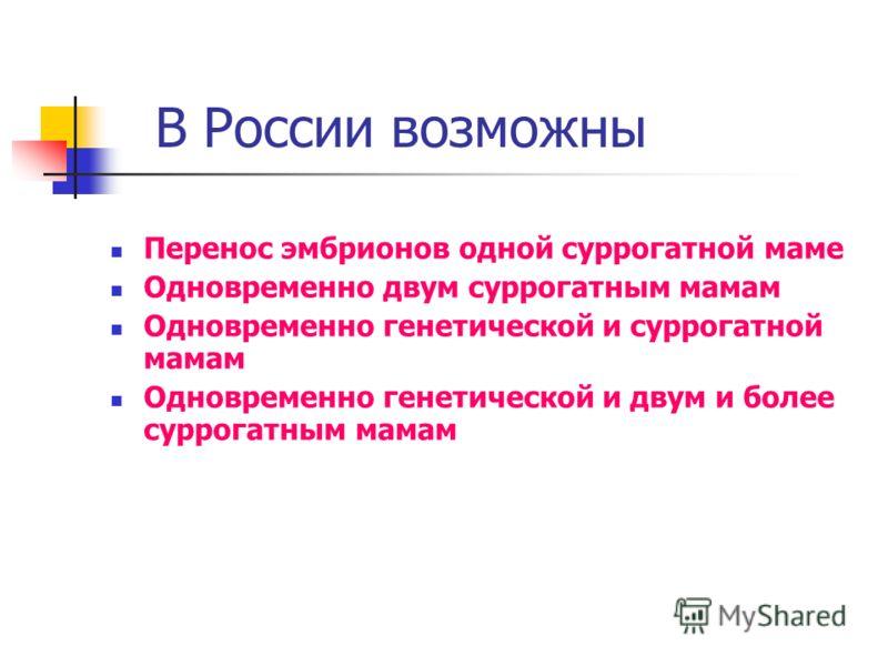 В России возможны Перенос эмбрионов одной суррогатной маме Одновременно двум суррогатным мамам Одновременно генетической и суррогатной мамам Одновременно генетической и двум и более суррогатным мамам