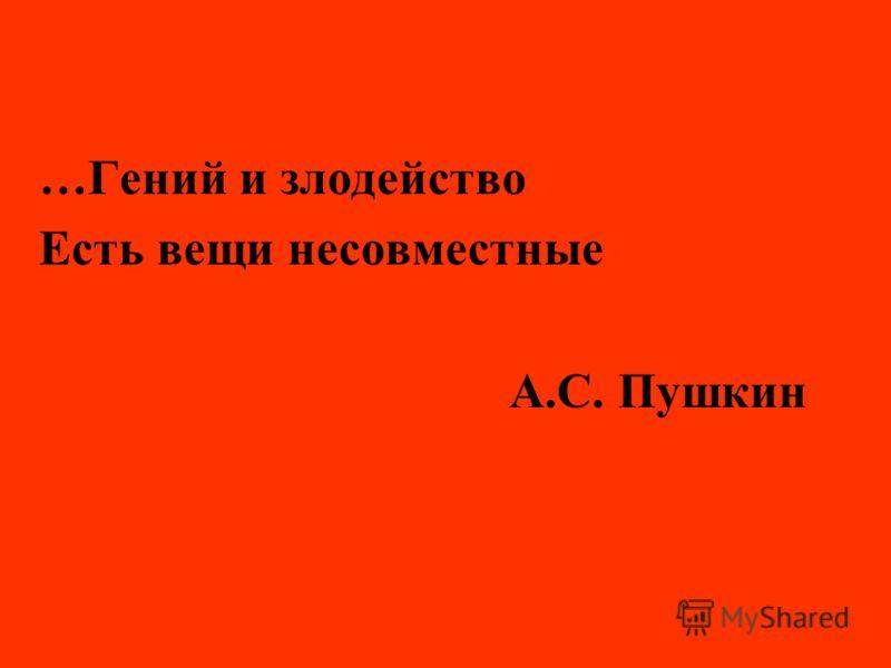 …Гений и злодейство Есть вещи несовместные А.С. Пушкин