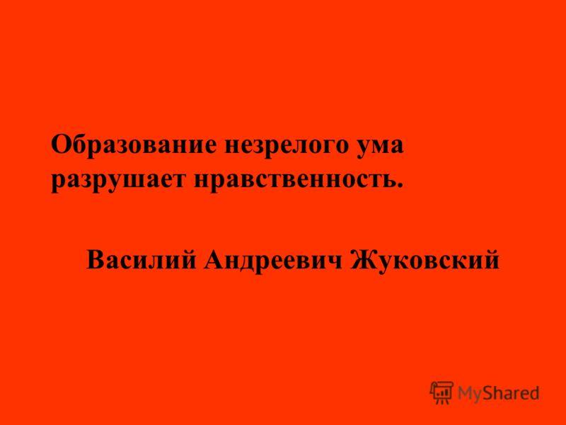 Образование незрелого ума разрушает нравственность. Василий Андреевич Жуковский