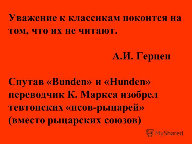 Уважение к классикам покоится на том, что их не читают. А.И. Герцен Спутав «Bunden» и «Hunden» переводчик К. Маркса изобрел тевтонских «псов-рыцарей» (вместо рыцарских союзов)