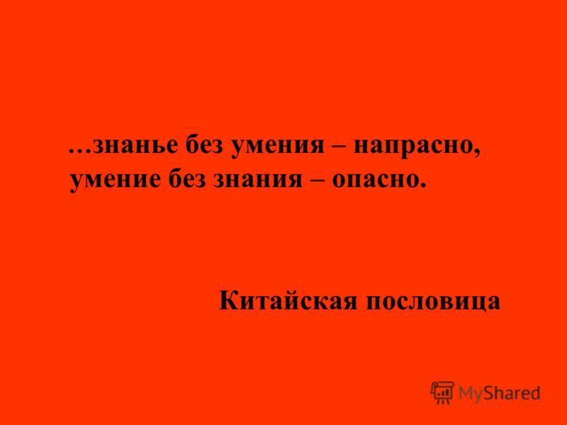 … знанье без умения – напрасно, умение без знания – опасно. Китайская пословица