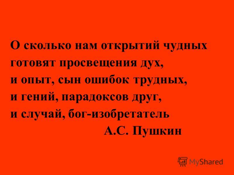 О сколько нам открытий чудных готовят просвещения дух, и опыт, сын ошибок трудных, и гений, парадоксов друг, и случай, бог-изобретатель А.С. Пушкин