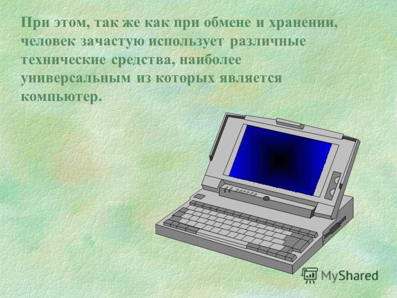 При этом, так же как при обмене и хранении, человек зачастую использует различные технические средства, наиболее универсальным из которых является компьютер.