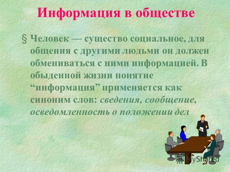 Информация в обществе § Человек существо социальное, для общения с другими людьми он должен обмениваться с ними информацией. В обыденной жизни понятие информация применяется как синоним слов: сведения, сообщение, осведомленность о положении дел