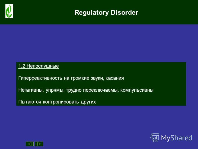 Regulatory Disorder 1.2 Непослушные Гиперреактивность на громкие звуки, касания Негативны, упрямы, трудно переключаемы, компульсивны Пытаются контролировать других