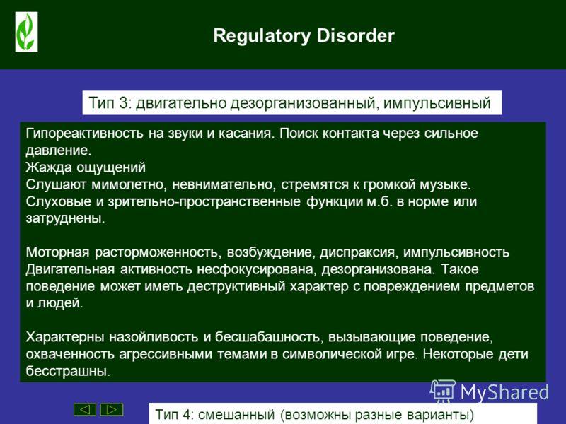 Regulatory Disorder Тип 3: двигательно дезорганизованный, импульсивный Гипореактивность на звуки и касания. Поиск контакта через сильное давление. Жажда ощущений Слушают мимолетно, невнимательно, стремятся к громкой музыке. Слуховые и зрительно-прост