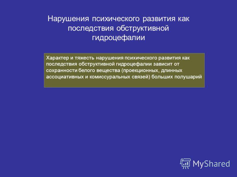 Нарушения психического развития как последствия обструктивной гидроцефалии Характер и тяжесть нарушения психического развития как последствия обструктивной гидроцефалии зависит от сохранности белого вещества (проекционных, длинных ассоциативных и ком