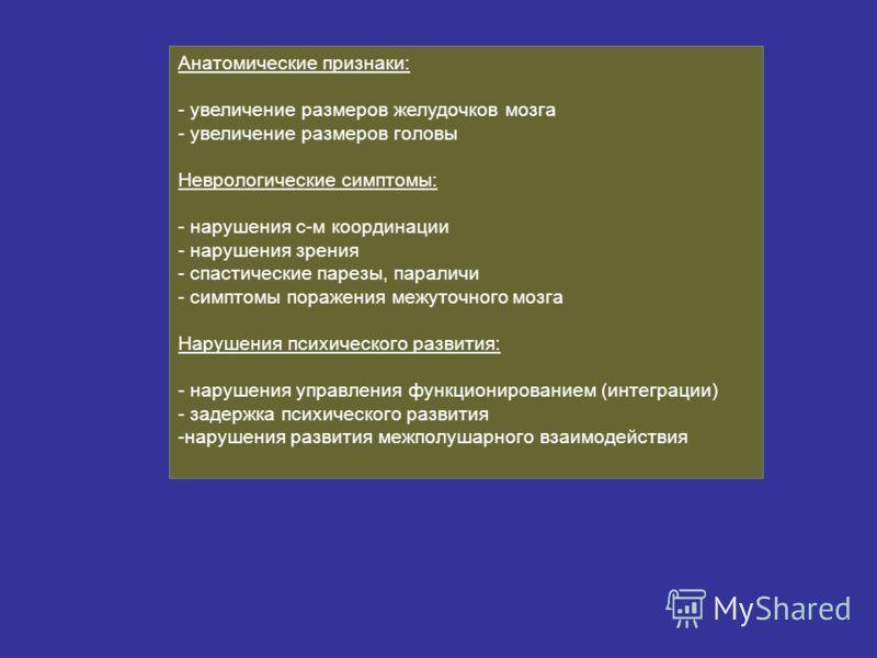 Анатомические признаки: - увеличение размеров желудочков мозга - увеличение размеров головы Неврологические симптомы: - нарушения с-м координации - нарушения зрения - спастические парезы, параличи - симптомы поражения межуточного мозга Нарушения псих