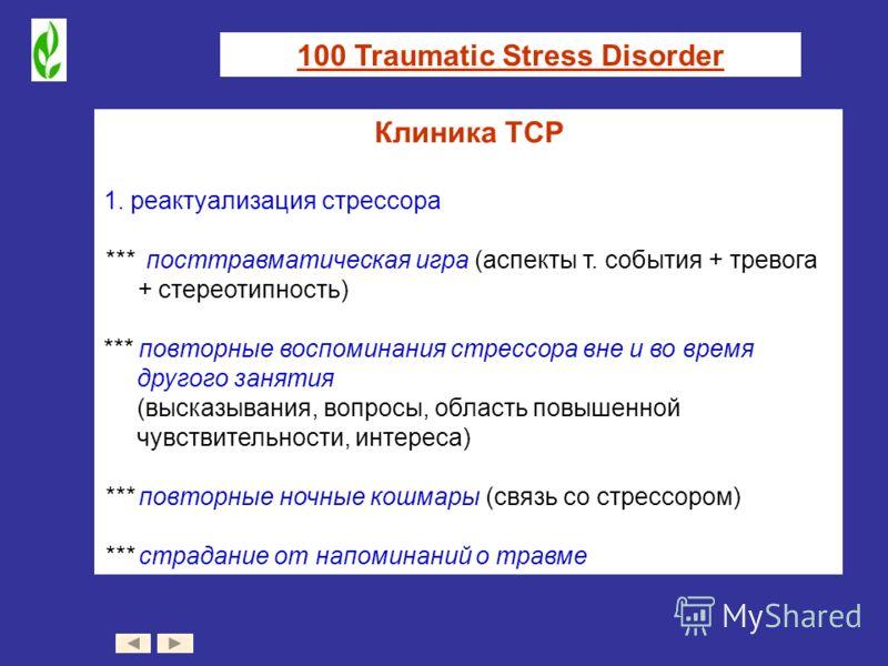 100 Traumatic Stress Disorder Клиника ТСР 1. реактуализация стрессора *** посттравматическая игра (аспекты т. события + тревога + стереотипность) *** повторные воспоминания стрессора вне и во время другого занятия (высказывания, вопросы, область повы