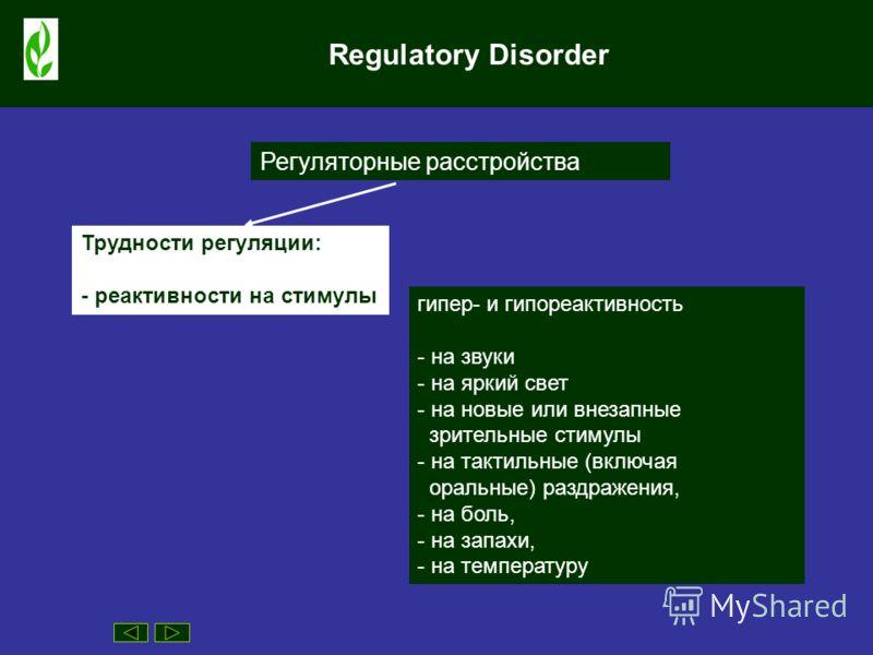 Regulatory Disorder Регуляторные расстройства гипер- и гипореактивность - на звуки - на яркий свет - на новые или внезапные зрительные стимулы - на тактильные (включая оральные) раздражения, - на боль, - на запахи, - на температуру Трудности регуляци