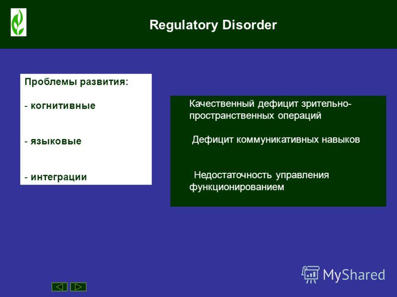 Regulatory Disorder Проблемы развития: - когнитивные - языковые - интеграции Качественный дефицит зрительно- пространственных операций Дефицит коммуникативных навыков Недостаточность управления функционированием