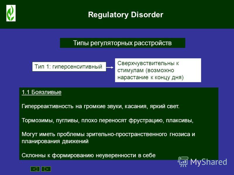 Regulatory Disorder Типы регуляторных расстройств Тип 1: гиперсенситивный Сверхчувствительны к стимулам (возможно нарастание к концу дня) 1.1 Боязливые Гиперреактивность на громкие звуки, касания, яркий свет. Тормозимы, пугливы, плохо переносят фруст