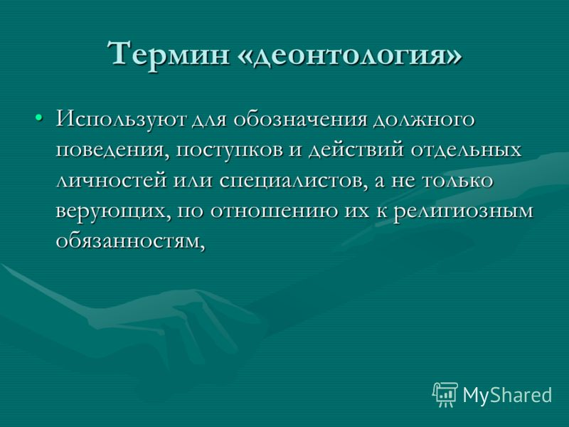 Термин «деонтология» Используют для обозначения должного поведения, поступков и действий отдельных личностей или специалистов, а не только верующих, по отношению их к религиозным обязанностям,Используют для обозначения должного поведения, поступков и